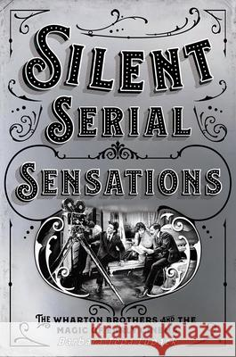 Silent Serial Sensations: The Wharton Brothers and the Magic of Early Cinema Barbara Tepa Lupack 9781501748189