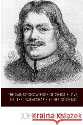 The Saints' Knowledge of Christ's Love, Or, the Unsearchable Riches of Christ John Bunyan 9781502347848