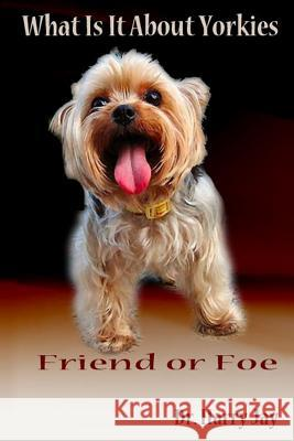 What Is It about Yorkies: Friend or Foe Dr Harry Jay 9781502354419