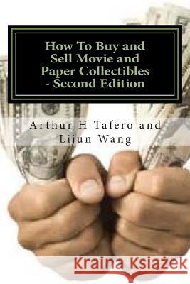 How to Buy and Sell Movie and Paper Collectibles - Second Edition: Bonus! Free Price Catalogue with Every Book Purchase! Arthur H. Tafero Lijun Wang 9781502365255
