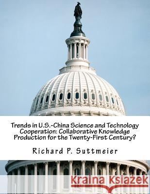 Trends in U.S.-China Science and Technology Cooperation: Collaborative Knowledge Production for the Twenty-First Century? Richard P. Suttmeier 9781502375230