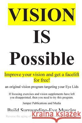 Vision Is Possible - Improve Your Vision and Get a Facelift for Free!: An Original Vision Program Targeting Your Eye Lids Jumper Publications and Media 9781502382429
