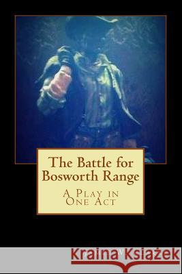 The Battle for Bosworth Range: A Play in One Act James W. Clarke 9781502396525