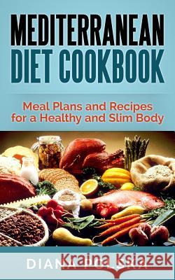 Mediterranean Diet Cookbook: Meal Plans and Recipes for a Healthy and Slim Body Diana Polska 9781502402707