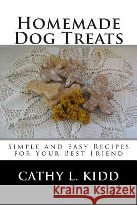 Homemade Dog Treats: Simple and Easy Recipes for Your Best Friend Cathy L. Kidd 9781502416209
