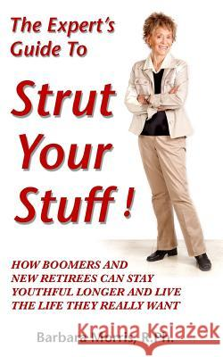 The Expert's Guide to Strut Your Stuff!: How Boomers and New Retirees Can Stay Youthful Longer and Live the Life They Really Want Barbara Morri 9781502428479