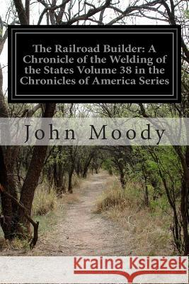 The Railroad Builder: A Chronicle of the Welding of the States Volume 38 in the Chronicles of America Series John Moody 9781502451118