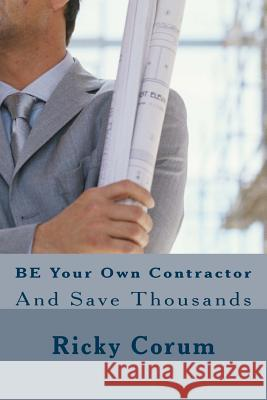 Be Your Own Contractor: And Save Thousands MR Ricky a. Corum 9781502460240