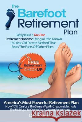 The Barefoot Retirement Plan: Safely Build a Tax-Free Retirement Income Using a Little-Known 150 Year Old Proven Retirement Planning Method That Bea Doyle Shuler 9781502482570