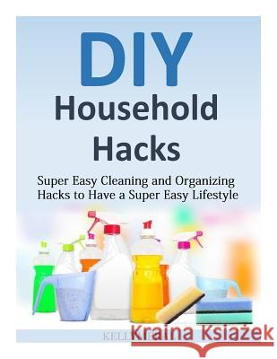 DIY Household Hacks: Super Easy Cleaning and Organizing Hacks to Have a Super Easy Lifestyle Kelly Meral 9781502493972 Createspace