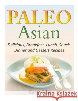 Paleo Asian Recipes: Delicious, Breakfast, Lunch, Snack, Dinner and Dessert Recipes Karen Tilan 9781502509499