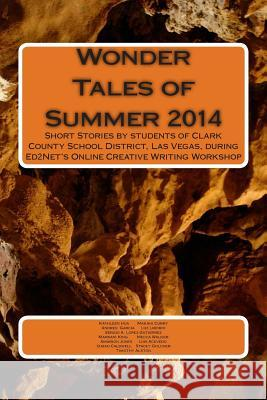 Wonder Tales of Summer 2014: Short Stories by Students of Clark County School District, Las Vegas, During Ed2net's Online Creative Writing Workshop Rahul Akhaury Kathleen Hua Makahi Curry 9781502529190