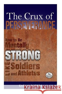 The Crux of Perseverance: How to Be Mentally Strong Like Soldiers and Athletes Karma Peters 9781502577177