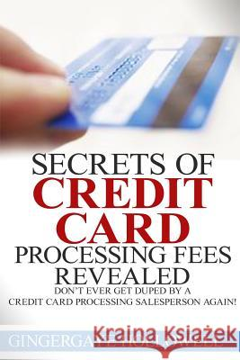 Secrets of Credit Card Processing Fees Revealed: Don't Ever Get Duped by a Credit Card Processing Salesperson Again! Gingergaye Hollowell Jennifer-Crystal Johnson 9781502584038