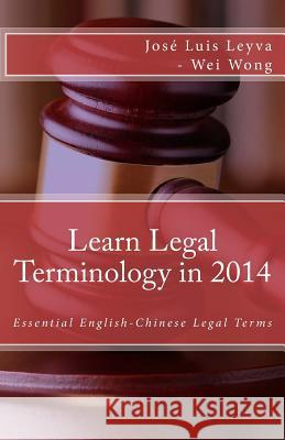 Learn Legal Terminology in 2014: Essential English-Chinese Legal Terms Jose Luis Leyva Wei Wong Roberto Gutierrez 9781502587244 Createspace