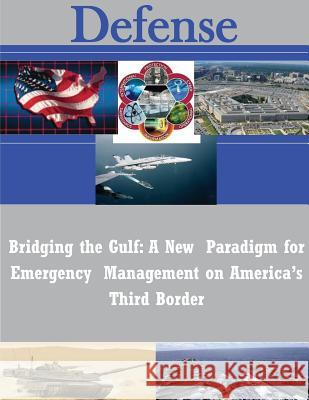 Bridging the Gulf: A New Paradigm for Emergency Management on America's Third Border Naval Postgraduate School 9781502590176