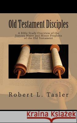 Old Testament Disciples: A Bible Study Overview of the Sixteen Major and Minor Prophets of the Old Testament Robert L. Tasler 9781502704627 Createspace
