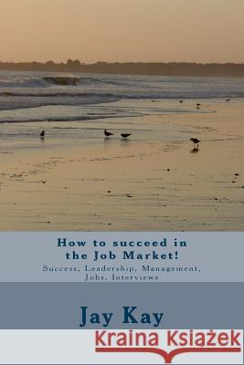 How to Succeed in the Job Market!: Success, Leadership, Management, Jobs, Interviews Jay Kay 9781502730992