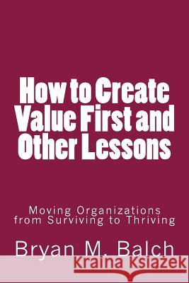 How to Create Value First and Other Lessons: Moving Organizations from Surviving to Thriving Bryan M. Balch 9781502742230