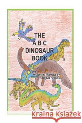 The A-B-C Dinosaur Book: A Children's Dinosaur Reference Book in Rhyme Jacquie Lynne Hawkins 9781502788139