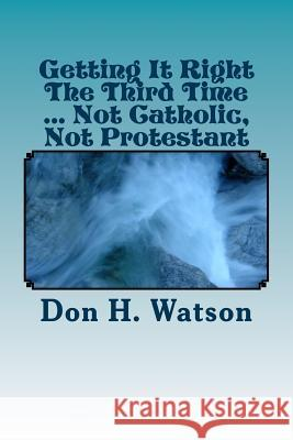 Getting It Right the Third Time ... Not Catholic, Not Protestant: Spiritual ! ! Dr Don H. Watso Dr Watson 9781502793904