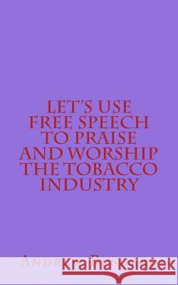 Let's Use Free Speech to Praise and Worship the Tobacco Industry Andrew Bushard 9781502799463