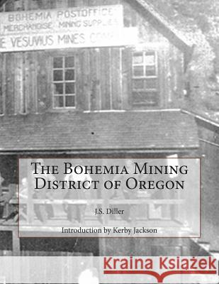The Bohemia Mining District of Oregon J. S. Diller Kerby Jackson 9781502806604