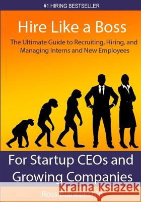 Hire Like a Boss: The Ultimate Guide to Recruiting, Hiring, and Managing Interns and New Employees for Startup Ceos Ross D. Blankenship 9781502814142