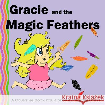Gracie and the Magic Feathers: A Counting Book for Kiddos Debora Dyess 9781502818621 Createspace