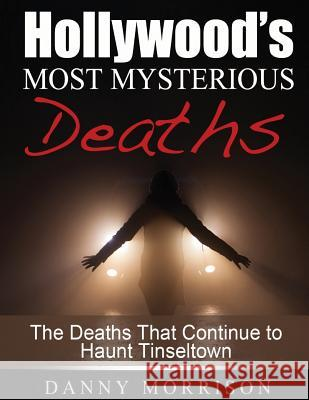 Hollywood's Most Mysterious Deaths: The Deaths That Continue to Haunt Tinseltown Danny Morrison 9781502820143