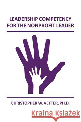 Leadership Competency for the Nonprofit Leader Christopher W. Vette 9781502829504