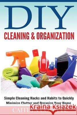 DIY Cleaning & Organization: Simple Cleaning Hacks and Habits to Quickly Minimize Clutter and Organize Your Home Caitlyn Cosette 9781502890184