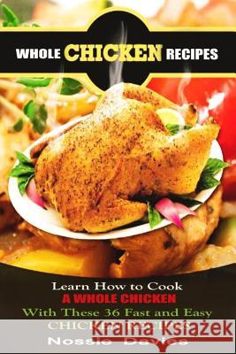 Whole Chicken Recipes: Learn How to Cook a Whole Chicken with These 36 Fast and Easy Chicken Recipes Nossie Davies 9781502892003