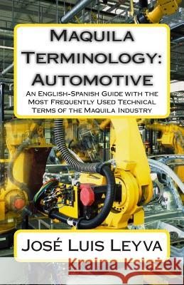 Maquila Terminology: Automotive: An English-Spanish Guide with the Most Frequently Used Technical Terms of the Maquila Industry Jose Luis Leyva Roberto Gutierrez Pablo M. Jurado 9781502897503 Createspace