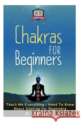 Chakras for Beginners: Teach Me Everything I Need to Know about Chakras for Beginners in 30 Minutes 30 Minute Reads 9781502900425
