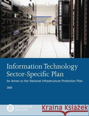 Information Technology Sector-Specific Plan: An Annex to the National Infrastructure Protection Plan 2010 U. S. Department of Homeland Security 9781502919861