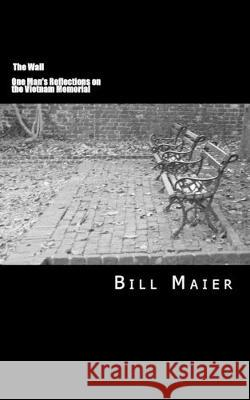 The Wall: One Man's Reflections on the Vietnam Memorial Bill D. Maier 9781502949691