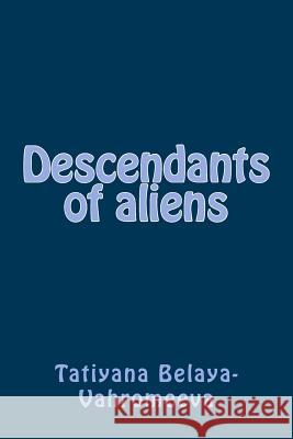 Descendants of Aliens Tatiyana Belaya-Vahromeeva 9781502980489