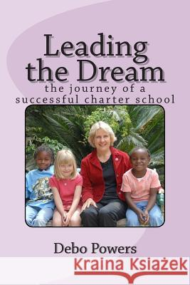 Leading the Dream: The Journey of a Successful Charter School Debo Powers 9781502981158