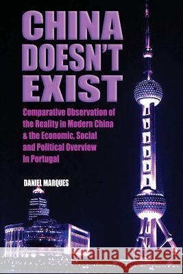 China Doesn't Exist: Comparative Observation of the Reality in Modern China and the Economic, Social and Political Overview in Portugal Daniel Marques 9781502995094
