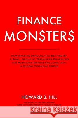 Finance Monsters: How Massive Unregulated Betting by a Small Group of Financiers Propelled the Mortgage Market Collapse Into a Global Fi Howard B. Hill 9781503012400