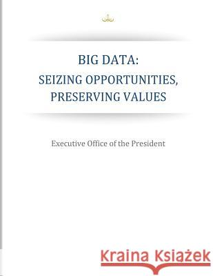 Big Data: Seizing Opportunities, Preserving Values Executive Office of the President 9781503016446