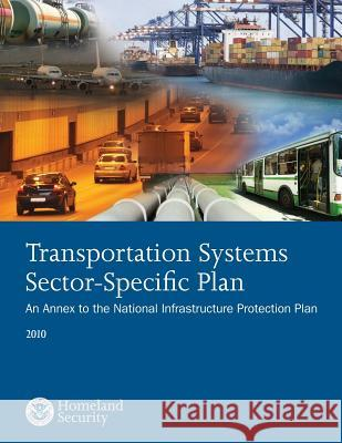 Transportation Systems Sector-Specific Plan: An Annex to the National Infrastructure Protection Plan 2010 U. S. Department of Homeland Security 9781503021136