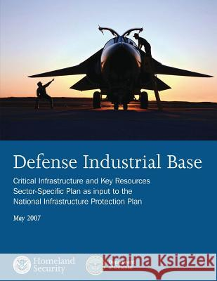 Defense Industrial Base: Critical Infrastructure and Key Resources Sector-Specific Plan as Input to the National Infrastructure Protection Plan U. S. Department of Homeland Security 9781503022324