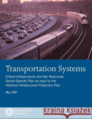 Transportation Systems: Critical Infrastructure and Key Resources Sector-Specific Plan as Input to the National Infrastructure Protection Plan U. S. Department of Homeland Security 9781503022348