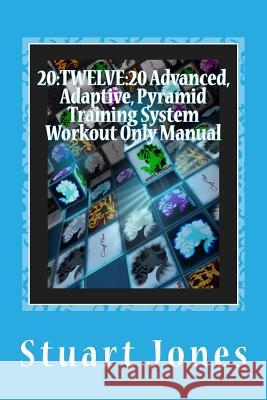 20: Twelve:20 Advanced, Adaptive, Pyramid Training System Workout Only Manual MR Stuart Jones 9781503028142