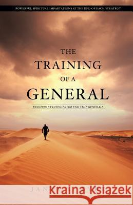 The Training of a General: Kingdom Strategies for End-Time Generals Janet L. Byrd 9781503067844