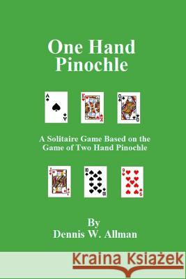 One Hand Pinochle: A Solitaire Game Based on the Game of Two Hand Pinlochle Dennis W. Allman 9781503084308