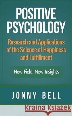 Positive Psychology: Research and Applications of the Science of Happiness and Fulfillment: New Field, New Insights: Applied Modern Psychol Jonny Bell 9781503093461