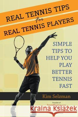 Real Tennis Tips for Real Tennis Players: Simple Tips to Help You Play Better Tennis Fast Kim Selzman 9781503098251